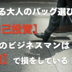 できる大人のバッグ選びは【自己投資】日本のビジネスマンは「鞄」で損をしている!?
