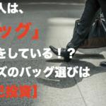 日本のビジネスマンは「鞄」で損をしている!?メンズのバッグ選びは【自己投資】