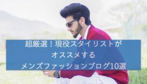 【超厳選】現役スタイリストがオススメするメンズファッションブログ10選